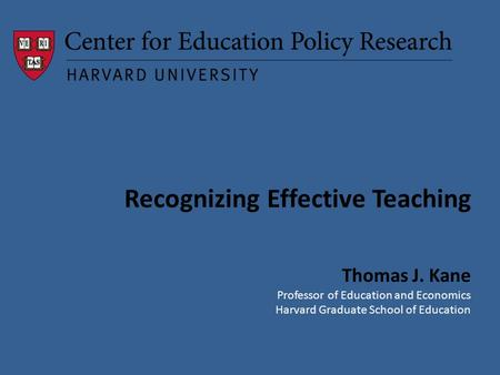 Recognizing Effective Teaching Thomas J. Kane Professor of Education and Economics Harvard Graduate School of Education.