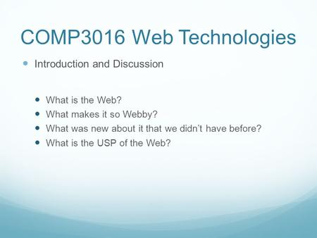 COMP3016 Web Technologies Introduction and Discussion What is the Web? What makes it so Webby? What was new about it that we didn't have before? What is.