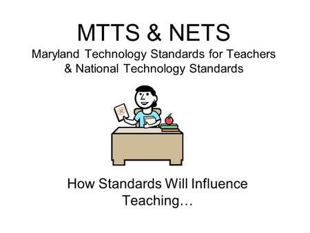 MTTS & NETS Maryland Technology Standards for Teachers & National Technology Standards How Standards Will Influence Teaching…