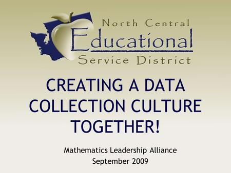 CREATING A DATA COLLECTION CULTURE TOGETHER! Mathematics Leadership Alliance September 2009.