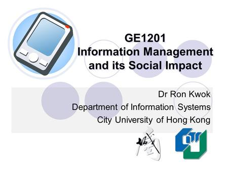 GE1201 Information Management and its Social Impact Dr Ron Kwok Department of Information Systems City University of Hong Kong.