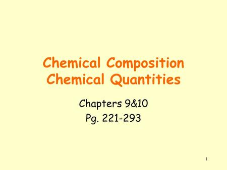 1 Chemical Composition Chemical Quantities Chapters 9&10 Pg. 221-293.