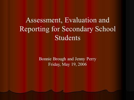 Assessment, Evaluation and Reporting for Secondary School Students Bonnie Brough and Jenny Perry Friday, May 19, 2006.