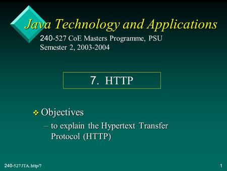 240-527 JTA. http/71 Java Technology and Applications v Objectives –to explain the Hypertext Transfer Protocol (HTTP) 240-527 CoE Masters Programme, PSU.