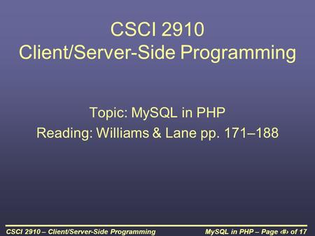 MySQL in PHP – Page 1 of 17CSCI 2910 – Client/Server-Side Programming CSCI 2910 Client/Server-Side Programming Topic: MySQL in PHP Reading: Williams &