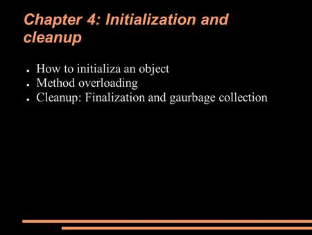 Chapter 4: Initialization and cleanup ● How to initializa an object ● Method overloading ● Cleanup: Finalization and gaurbage collection.