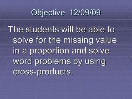 Objective 12/09/09 The students will be able to solve for the missing value in a proportion and solve word problems by using cross-products.