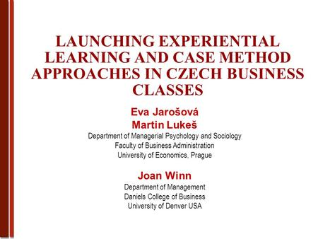 LAUNCHING EXPERIENTIAL LEARNING AND CASE METHOD APPROACHES IN CZECH BUSINESS CLASSES Eva Jarošová Martin Lukeš Department of Managerial Psychology and.