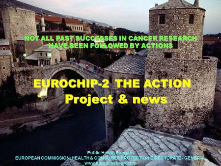 NOT ALL PAST SUCCESSES IN CANCER RESEARCH HAVE BEEN FOLLOWED BY ACTIONS EUROCHIP-2 THE ACTION Project & news EUROCHIP-2 THE ACTION Project & news Public.