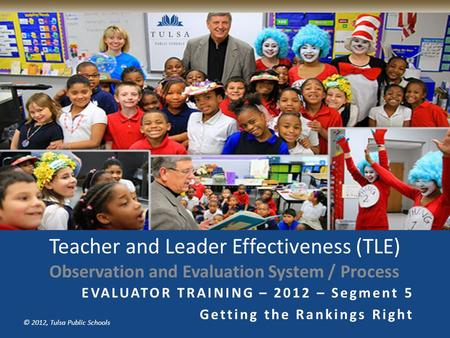 Copyright © Tulsa Public Schools 2011 © 2012, Tulsa Public Schools Teacher and Leader Effectiveness (TLE) Observation and Evaluation System / Process.