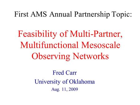 First AMS Annual Partnership Topic: Feasibility of Multi-Partner, Multifunctional Mesoscale Observing Networks Fred Carr University of Oklahoma Aug. 11,