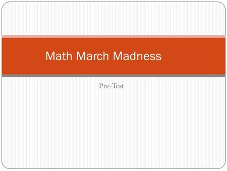 Pre-Test Math March Madness. 1. What is the prime factorization of 36? A. 4 x 9 B. 2² x 3 C. 2 x 3² D. 2² x 3².