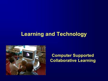 Learning and Technology Computer Supported Collaborative Learning.
