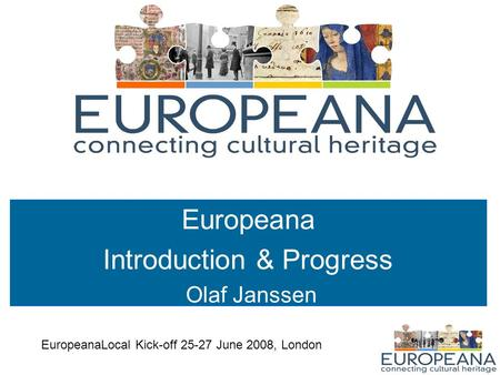 Europeana Introduction & Progress Olaf Janssen EuropeanaLocal Kick-off 25-27 June 2008, London.