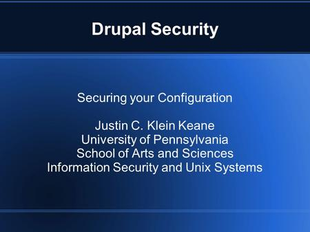 Drupal Security Securing your Configuration Justin C. Klein Keane University of Pennsylvania School of Arts and Sciences Information Security and Unix.