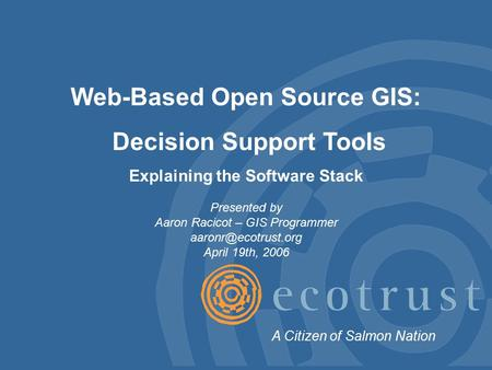 Web-Based Open Source GIS: Decision Support Tools Explaining the Software Stack Presented by Aaron Racicot – GIS Programmer April 19th,