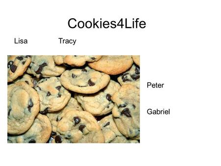 Cookies4Life LisaTracy Peter Gabriel. Mission Statement Here at Cookies4Life, our goal is to provide our customers with delicious cookies they will enjoy.