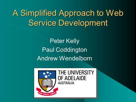 A Simplified Approach to Web Service Development Peter Kelly Paul Coddington Andrew Wendelborn.