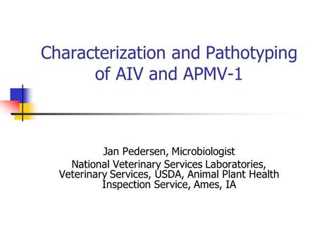Characterization and Pathotyping of AIV and APMV-1 Jan Pedersen, Microbiologist National Veterinary Services Laboratories, Veterinary Services, USDA, Animal.
