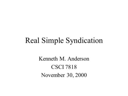 Real Simple Syndication Kenneth M. Anderson CSCI 7818 November 30, 2000.