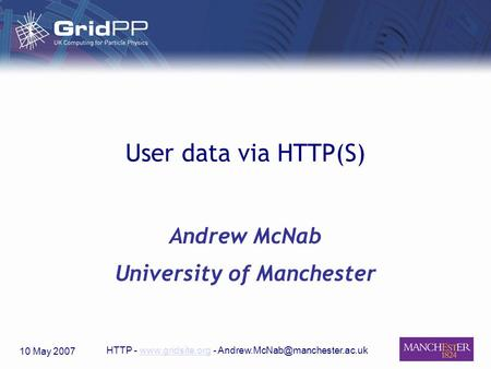 10 May 2007 HTTP -  - User data via HTTP(S) Andrew McNab University of Manchester.