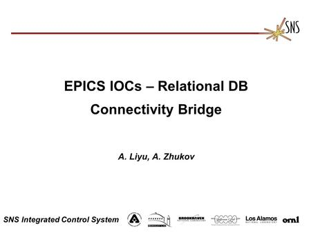 SNS Integrated Control System EPICS IOCs – Relational DB Connectivity Bridge A. Liyu, A. Zhukov.