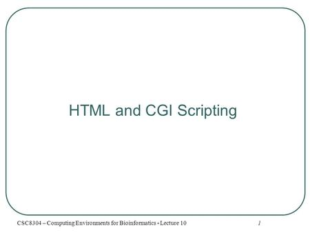 1 HTML and CGI Scripting CSC8304 – Computing Environments for Bioinformatics - Lecture 10.
