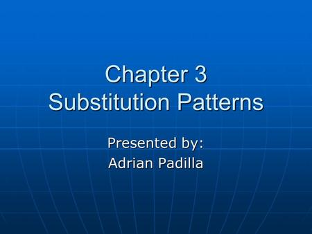 Chapter 3 Substitution Patterns Presented by: Adrian Padilla.