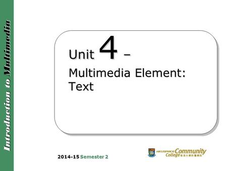 Introduction to Multimedia Unit 4 – Multimedia Element: Text 2014-15 Semester 2.