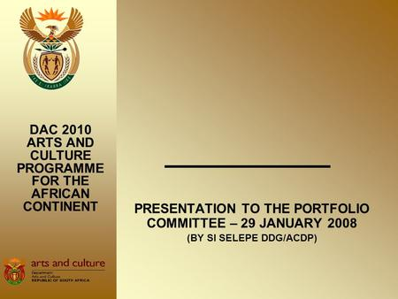 PRESENTATION TO THE PORTFOLIO COMMITTEE – 29 JANUARY 2008 (BY SI SELEPE DDG/ACDP) DAC 2010 ARTS AND CULTURE PROGRAMME FOR THE AFRICAN CONTINENT.