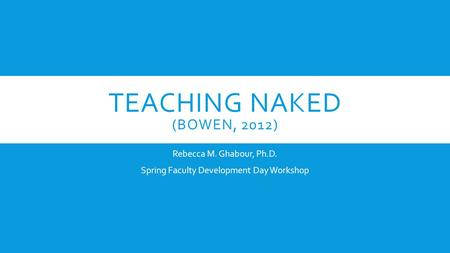 TEACHING NAKED (BOWEN, 2012) Rebecca M. Ghabour, Ph.D. Spring Faculty Development Day Workshop.