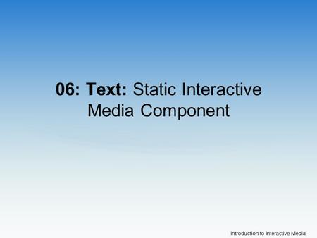 Introduction to Interactive Media 06: Text: Static Interactive Media Component.