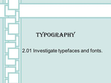 Typography 2.01 Investigate typefaces and fonts..