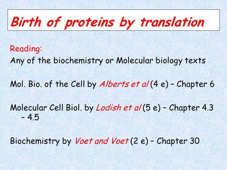 Birth of proteins by translation Reading: Any of the biochemistry or Molecular biology texts Mol. Bio. of the Cell by Alberts et al (4 e) – Chapter 6.