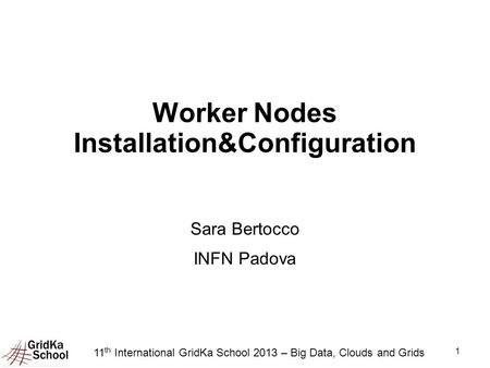 1 Worker Nodes Installation&Configuration Sara Bertocco INFN Padova 11 th International GridKa School 2013 – Big Data, Clouds and Grids.