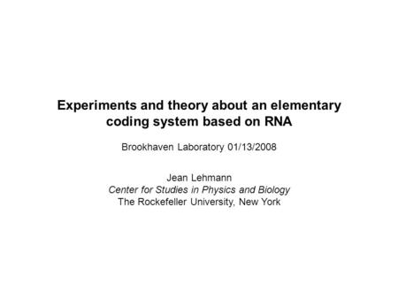 Experiments and theory about an elementary coding system based on RNA Brookhaven Laboratory 01/13/2008 Jean Lehmann Center for Studies in Physics and Biology.