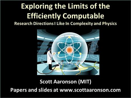 Exploring the Limits of the Efficiently Computable Research Directions I Like In Complexity and Physics Scott Aaronson (MIT) Papers and slides at www.scottaaronson.com.