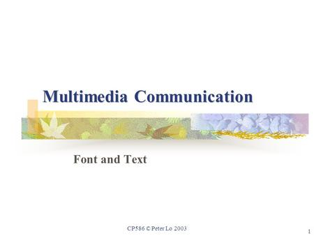 1 CP586 © Peter Lo 2003 Multimedia Communication Font and Text.