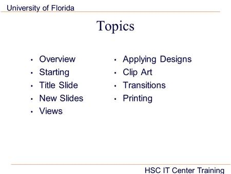 HSC IT Center Training University of Florida Topics Overview Starting Title Slide New Slides Views Applying Designs Clip Art Transitions Printing.