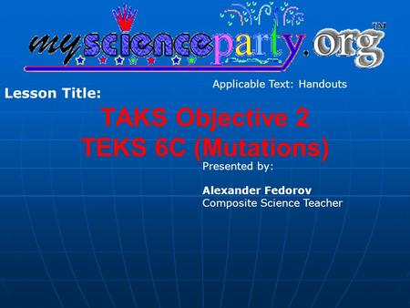 TAKS Objective 2 TEKS 6C (Mutations) Presented by: Alexander Fedorov Composite Science Teacher Lesson Title: Applicable Text: Handouts.