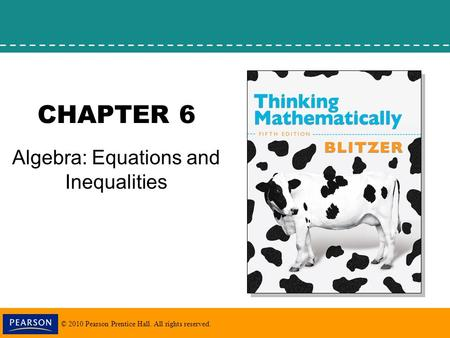 © 2010 Pearson Prentice Hall. All rights reserved. CHAPTER 6 Algebra: Equations and Inequalities.