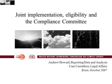 Joint implementation, eligibility and the Compliance Committee Andrew Howard, Reporting Data and Analysis Cam Carruthers, Legal Affairs Bonn, October 2007.