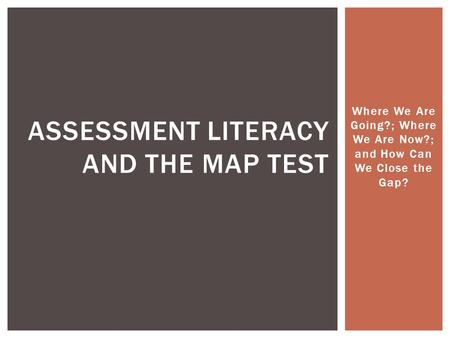 Where We Are Going?; Where We Are Now?; and How Can We Close the Gap? ASSESSMENT LITERACY AND THE MAP TEST.