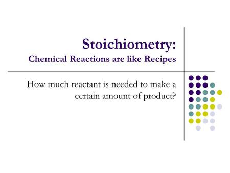 Stoichiometry: Chemical Reactions are like Recipes How much reactant is needed to make a certain amount of product?