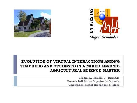 EVOLUTION OF VIRTUAL INTERACTIONS AMONG TEACHERS AND STUDENTS IN A MIXED LEARNIG AGRICULTURAL SCIENCE MASTER Sendra E., Romero G., Díaz J.R. Escuela Politécnica.