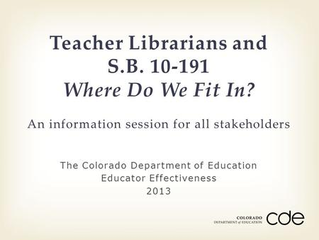The Colorado Department of Education Educator Effectiveness 2013 Teacher Librarians and S.B. 10-191 Where Do We Fit In? An information session for all.