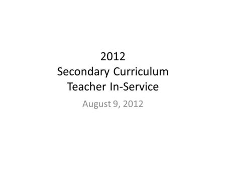 2012 Secondary Curriculum Teacher In-Service August 9, 2012.