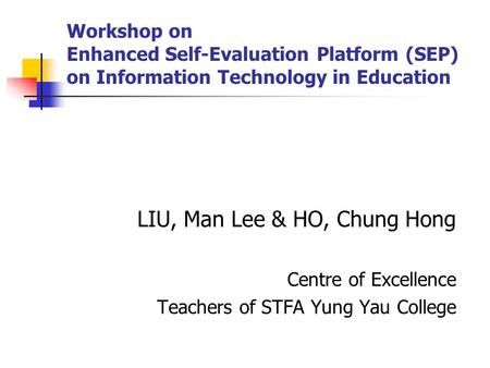 Workshop on Enhanced Self-Evaluation Platform (SEP) on Information Technology in Education LIU, Man Lee & HO, Chung Hong Centre of Excellence Teachers.