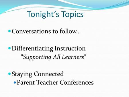 "Tonight's Topics Conversations to follow… Differentiating Instruction "" Supporting All Learners"" Staying Connected Parent Teacher Conferences."