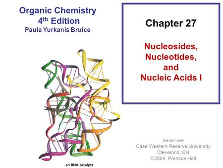 Chapter 27 Nucleosides, Nucleotides, and Nucleic Acids I Irene Lee Case Western Reserve University Cleveland, OH ©2004, Prentice Hall Organic Chemistry.